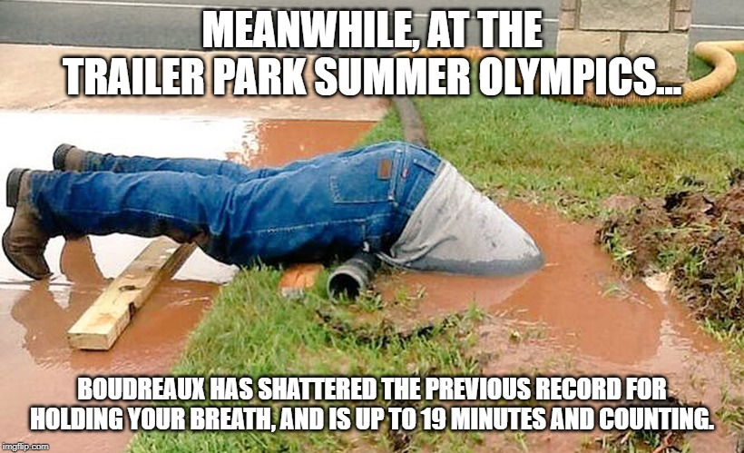 Plumber | MEANWHILE, AT THE TRAILER PARK SUMMER OLYMPICS... BOUDREAUX HAS SHATTERED THE PREVIOUS RECORD FOR HOLDING YOUR BREATH, AND IS UP TO 19 MINUT | image tagged in plumber | made w/ Imgflip meme maker