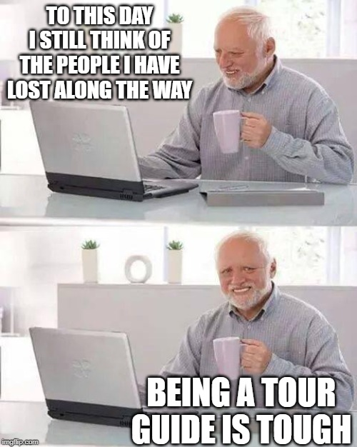 Tour guides have it rougher than anyone... | TO THIS DAY I STILL THINK OF THE PEOPLE I HAVE LOST ALONG THE WAY BEING A TOUR GUIDE IS TOUGH | image tagged in memes,hide the pain harold | made w/ Imgflip meme maker