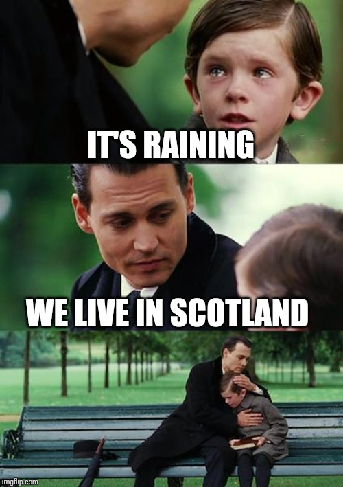 Finding Neverland Meme | IT'S RAINING WE LIVE IN SCOTLAND | image tagged in memes,finding neverland | made w/ Imgflip meme maker