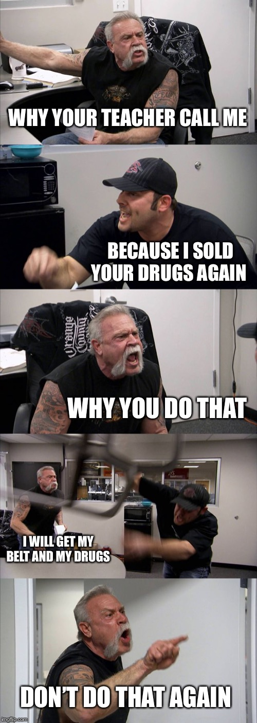 American Chopper Argument Meme | WHY YOUR TEACHER CALL ME BECAUSE I SOLD YOUR DRUGS AGAIN WHY YOU DO THAT I WILL GET MY BELT AND MY DRUGS DON'T DO THAT AGAIN | image tagged in memes,american chopper argument | made w/ Imgflip meme maker