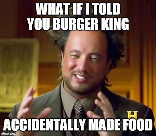 WHAT IF I TOLD YOU BURGER KING ACCIDENTALLY MADE FOOD | image tagged in memes,ancient aliens | made w/ Imgflip meme maker