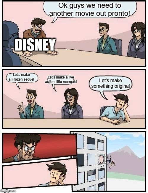 Disney's Board | Ok guys we need to another movie out pronto! Let's make a Frozen sequel Let's make a live action little mermaid Let's make something origina | image tagged in memes,boardroom meeting suggestion,little mermaid,frozen,disney,movies | made w/ Imgflip meme maker