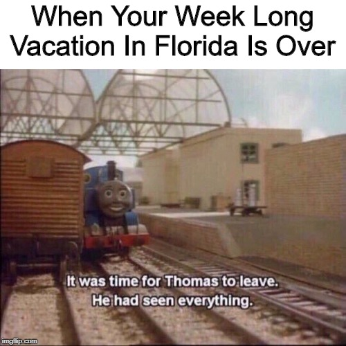 I Wish... | When Your Week Long Vacation In Florida Is Over | image tagged in it was time for thomas to leave,memes,florida man | made w/ Imgflip meme maker