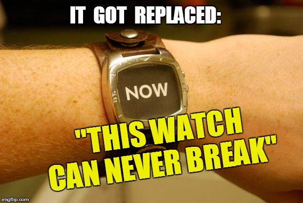 "IT  GOT  REPLACED: ""THIS WATCH CAN NEVER BREAK"" 