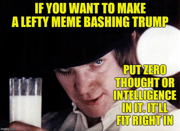 clockwork orange | IF YOU WANT TO MAKE A LEFTY MEME BASHING TRUMP PUT ZERO THOUGHT OR INTELLIGENCE IN IT. IT'LL FIT RIGHT IN | image tagged in clockwork orange,how_2_imgflip,sage advice | made w/ Imgflip meme maker