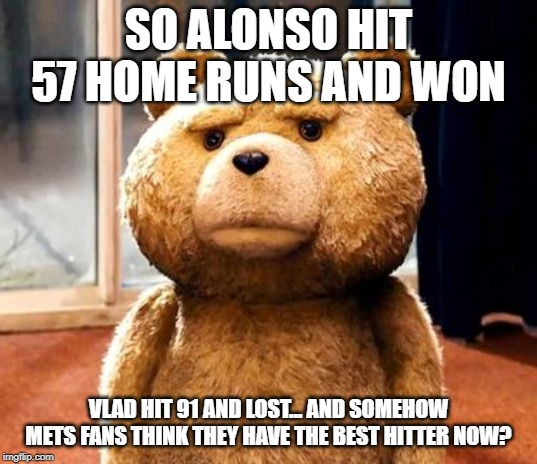 TED | SO ALONSO HIT 57 HOME RUNS AND WON VLAD HIT 91 AND LOST... AND SOMEHOW METS FANS THINK THEY HAVE THE BEST HITTER NOW? | image tagged in memes,ted | made w/ Imgflip meme maker
