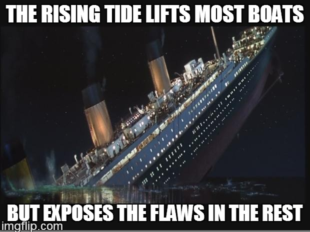Titanic Sinking | THE RISING TIDE LIFTS MOST BOATS BUT EXPOSES THE FLAWS IN THE REST | image tagged in titanic sinking | made w/ Imgflip meme maker