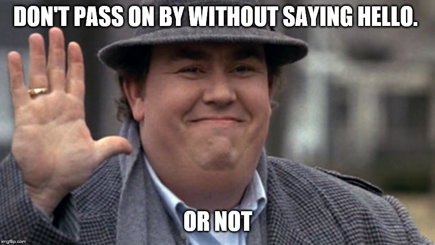 don't pass on by | DON'T PASS ON BY WITHOUT SAYING HELLO. OR NOT | image tagged in john candy,funny memes,funny meme,meme,memes,or not | made w/ Imgflip meme maker