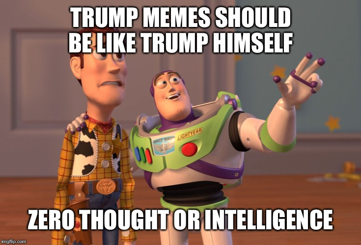X, X Everywhere Meme | TRUMP MEMES SHOULD BE LIKE TRUMP HIMSELF ZERO THOUGHT OR INTELLIGENCE | image tagged in memes,x x everywhere | made w/ Imgflip meme maker