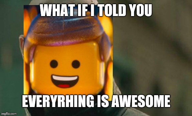 Matrix Morpheus Meme | WHAT IF I TOLD YOU EVERYTHING IS AWESOME | image tagged in memes,matrix morpheus | made w/ Imgflip meme maker