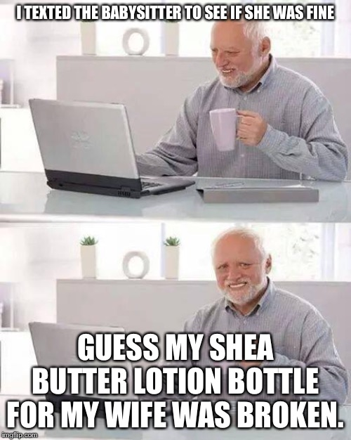 Hide the Pain Harold Meme | I TEXTED THE BABYSITTER TO SEE IF SHE WAS FINE GUESS MY SHEA BUTTER LOTION BOTTLE FOR MY WIFE WAS BROKEN. | image tagged in memes,hide the pain harold,dad jokes | made w/ Imgflip meme maker
