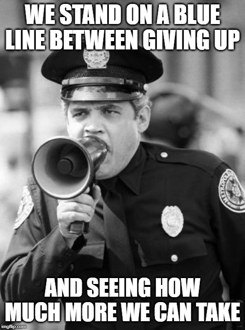 police academy | WE STAND ON A BLUE LINE BETWEEN GIVING UP AND SEEING HOW MUCH MORE WE CAN TAKE | image tagged in police academy | made w/ Imgflip meme maker