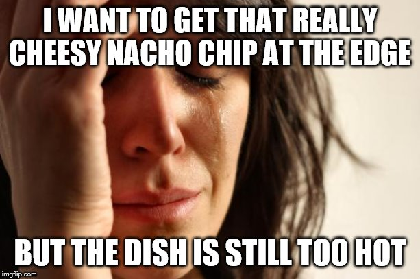 Happened to me tonight, but still a good birthday dinner | I WANT TO GET THAT REALLY CHEESY NACHO CHIP AT THE EDGE BUT THE DISH IS STILL TOO HOT | image tagged in memes,first world problems,nachos,birthday | made w/ Imgflip meme maker
