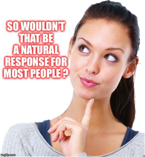 SO WOULDN'T THAT BE A NATURAL RESPONSE FOR MOST PEOPLE ? | made w/ Imgflip meme maker