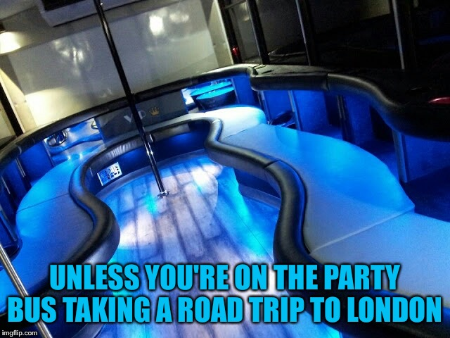Party Bus | UNLESS YOU'RE ON THE PARTY BUS TAKING A ROAD TRIP TO LONDON | image tagged in party bus | made w/ Imgflip meme maker