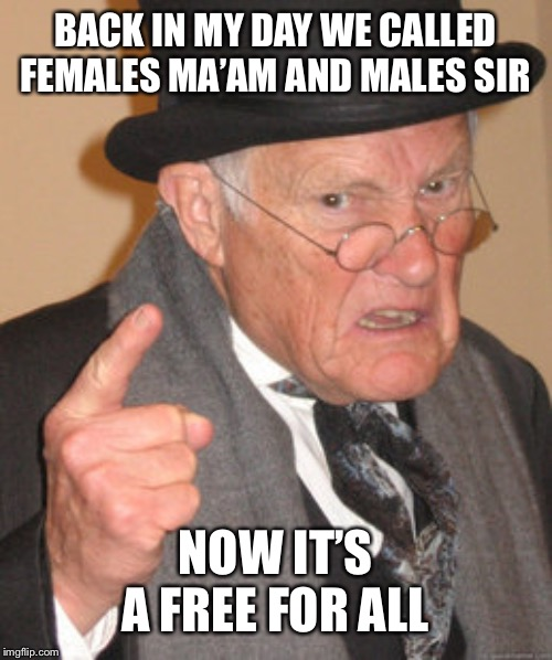 Back In My Day Meme | BACK IN MY DAY WE CALLED FEMALES MA'AM AND MALES SIR NOW IT'S A FREE FOR ALL | image tagged in memes,back in my day | made w/ Imgflip meme maker