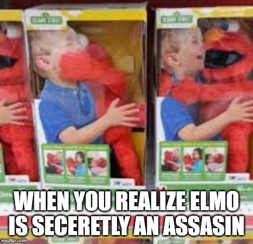 Assasin Elmo | WHEN YOU REALIZE ELMO IS SECERETLY AN ASSASIN | image tagged in tickle me elmo | made w/ Imgflip meme maker