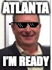 ATLANTA I'M READY | image tagged in keith eichenblatt | made w/ Imgflip meme maker