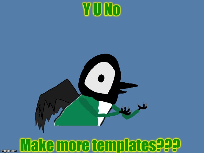 Y u no Pied Wagtail | Y U No Make more templates??? | image tagged in y u no pied wagtail | made w/ Imgflip meme maker