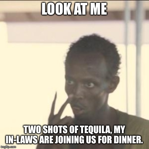 Look At Me | LOOK AT ME TWO SHOTS OF TEQUILA, MY IN-LAWS ARE JOINING US FOR DINNER. | image tagged in memes,look at me | made w/ Imgflip meme maker