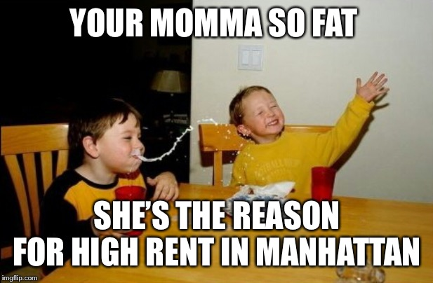 Yo Mamas So Fat Meme |  YOUR MOMMA SO FAT; SHE'S THE REASON FOR HIGH RENT IN MANHATTAN | image tagged in memes,yo mamas so fat | made w/ Imgflip meme maker