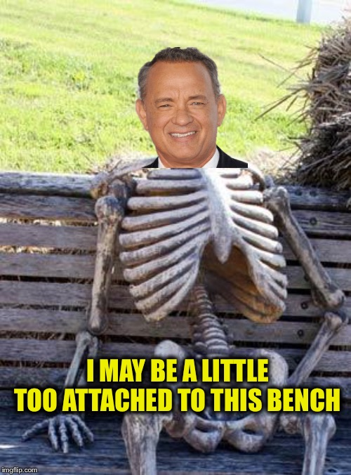I should've known. | I MAY BE A LITTLE TOO ATTACHED TO THIS BENCH | image tagged in memes,waiting skeleton,tom hanks,forrest gump,funny | made w/ Imgflip meme maker