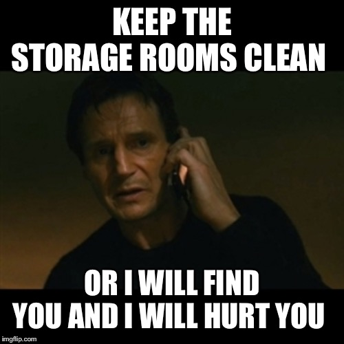 Liam Neeson Taken | KEEP THE STORAGE ROOMS CLEAN OR I WILL FIND YOU AND I WILL HURT YOU | image tagged in memes,liam neeson taken | made w/ Imgflip meme maker