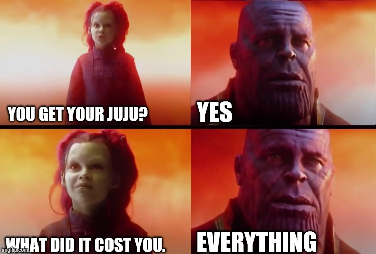 thanos what did it cost | YOU GET YOUR JUJU? WHAT DID IT COST YOU. YES EVERYTHING | image tagged in thanos what did it cost,destiny2 | made w/ Imgflip meme maker