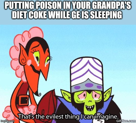 That's the evilest thing I can imagine |  PUTTING POISON IN YOUR GRANDPA'S DIET COKE WHILE GE IS SLEEPING | image tagged in that's the evilest thing i can imagine | made w/ Imgflip meme maker