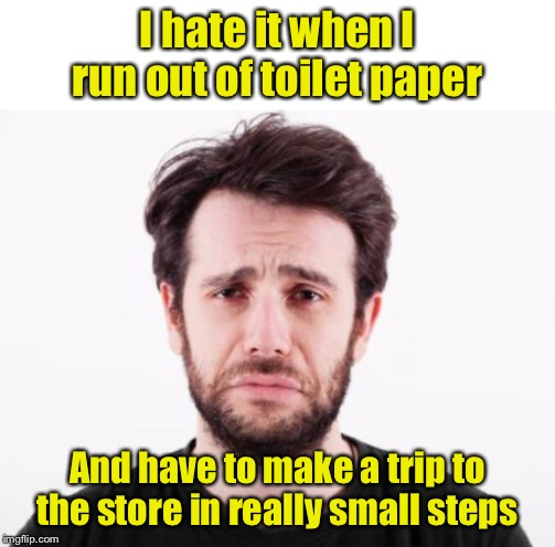 Don't let it happen to you. Stock up on TP now. | I hate it when I run out of toilet paper And have to make a trip to the store in really small steps | image tagged in first world problems guy,toilet paper,public service announcement | made w/ Imgflip meme maker