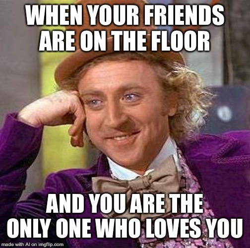 What are your friends doing on the floor, A.I.? | WHEN YOUR FRIENDS ARE ON THE FLOOR AND YOU ARE THE ONLY ONE WHO LOVES YOU | image tagged in memes,creepy condescending wonka | made w/ Imgflip meme maker
