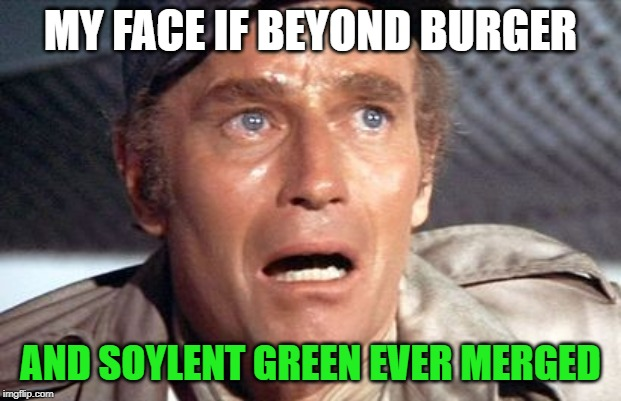 soylent green | MY FACE IF BEYOND BURGER AND SOYLENT GREEN EVER MERGED | image tagged in soylent green | made w/ Imgflip meme maker
