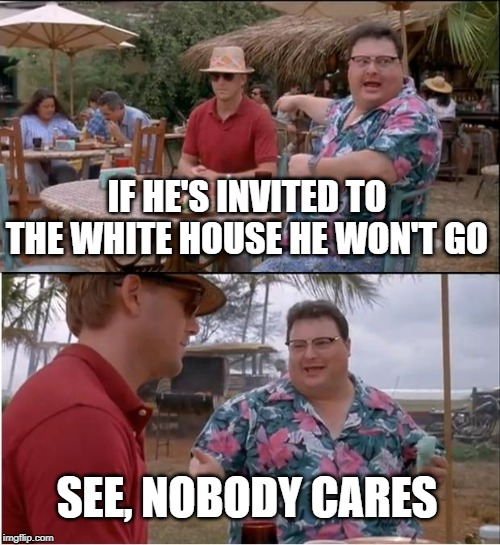 See Nobody Cares |  IF HE'S INVITED TO THE WHITE HOUSE HE WON'T GO; SEE, NOBODY CARES | image tagged in memes,see nobody cares | made w/ Imgflip meme maker