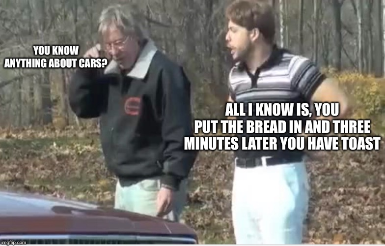 Sounds about right | YOU KNOW ANYTHING ABOUT CARS? ALL I KNOW IS, YOU PUT THE BREAD IN AND THREE MINUTES LATER YOU HAVE TOAST | image tagged in look | made w/ Imgflip meme maker