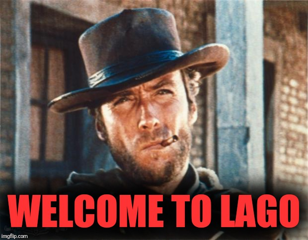 Clint Eastwood | WELCOME TO LAGO | image tagged in clint eastwood | made w/ Imgflip meme maker