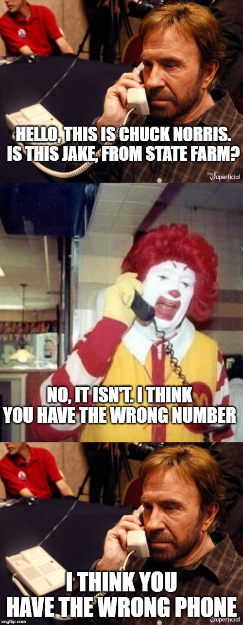 HELLO, THIS IS CHUCK NORRIS. IS THIS JAKE, FROM STATE FARM? I THINK YOU HAVE THE WRONG PHONE NO, IT ISN'T. I THINK YOU HAVE THE WRONG NUMBER | image tagged in ronald mcdonald temp,memes,chuck norris phone | made w/ Imgflip meme maker