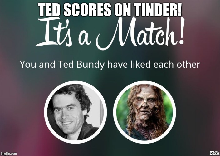Ted Bundy on Tinder |  TED SCORES ON TINDER! | image tagged in ted bundy,match,tinder,zombie,necro | made w/ Imgflip meme maker