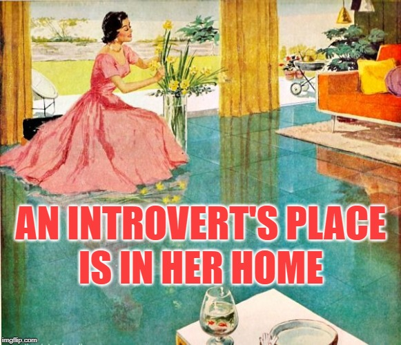 Housewife Introversion | AN INTROVERT'S PLACE IS IN HER HOME | image tagged in 50s housewife,introvert,so true memes,home,happy house wife,life goals | made w/ Imgflip meme maker