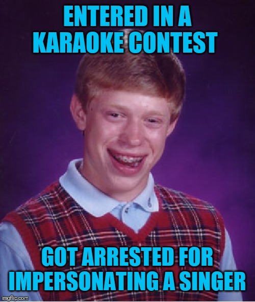 Like fingernails on a chalkboard | ENTERED IN A KARAOKE CONTEST GOT ARRESTED FOR IMPERSONATING A SINGER | image tagged in memes,bad luck brian,karaoke,singing,jail,44colt | made w/ Imgflip meme maker