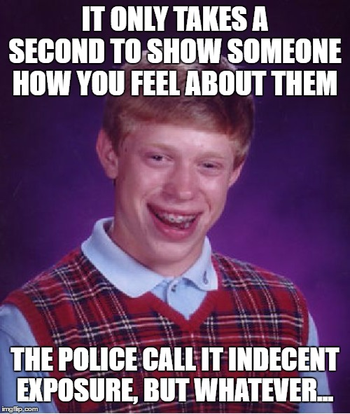 Bad Luck Brian Meme | IT ONLY TAKES A SECOND TO SHOW SOMEONE HOW YOU FEEL ABOUT THEM THE POLICE CALL IT INDECENT EXPOSURE, BUT WHATEVER... | image tagged in memes,bad luck brian,random,police,exposed | made w/ Imgflip meme maker