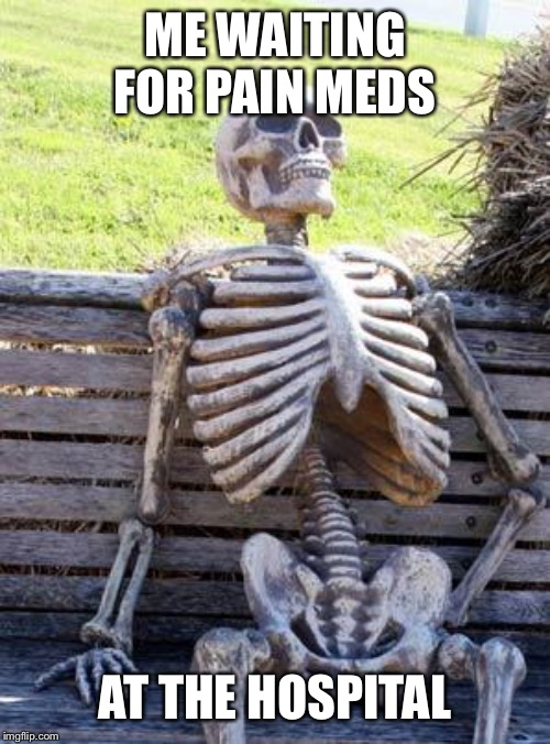 Waiting Skeleton Meme | ME WAITING FOR PAIN MEDS AT THE HOSPITAL | image tagged in memes,waiting skeleton | made w/ Imgflip meme maker
