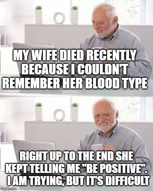 "don't be negative, Harold | MY WIFE DIED RECENTLY BECAUSE I COULDN'T REMEMBER HER BLOOD TYPE RIGHT UP TO THE END SHE KEPT TELLING ME ""BE POSITIVE"".   I AM TRYING, BUT I 