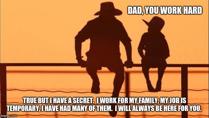 Cowboy Wisdom on work | DAD, YOU WORK HARD TRUE BUT I HAVE A SECRET.  I WORK FOR MY FAMILY, MY JOB IS TEMPORARY, I HAVE HAD MANY OF THEM.  I WILL ALWAYS BE HERE FOR | image tagged in cowboy father and son,cowboy wisdom,hard work,live for your family,love your children,work life balence | made w/ Imgflip meme maker