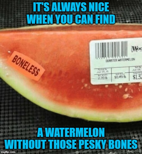 Go boneless today!!! | IT'S ALWAYS NICE WHEN YOU CAN FIND A WATERMELON WITHOUT THOSE PESKY BONES | image tagged in boneless watermelon,memes,fruits and veggies,funny,watermelon | made w/ Imgflip meme maker