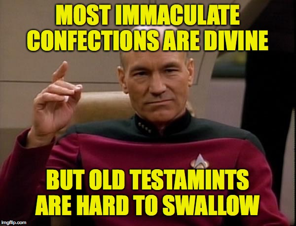 Picard Engage | MOST IMMACULATE CONFECTIONS ARE DIVINE BUT OLD TESTAMINTS ARE HARD TO SWALLOW | image tagged in picard engage | made w/ Imgflip meme maker