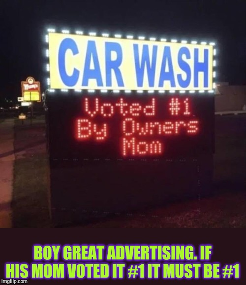 Typical mom | BOY GREAT ADVERTISING. IF HIS MOM VOTED IT #1 IT MUST BE #1 | image tagged in mom,car wash | made w/ Imgflip meme maker