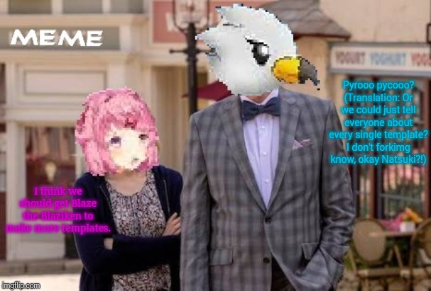 Natsuki and Wingull in The Bad Place | I think we should get Blaze the Blaziken to make more templates. Pyrooo pycooo? (Translation: Or we could just tell everyone about every sin | image tagged in natsuki and wingull in the bad place | made w/ Imgflip meme maker
