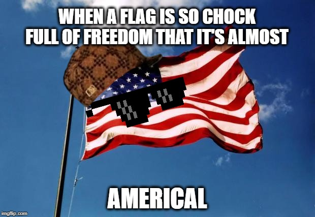 The U.S. Flag - Americalous turn of events! | WHEN A FLAG IS SO CHOCK FULL OF FREEDOM THAT IT'S ALMOST AMERICAL | image tagged in us flag,america,miracle,freedom,honor,service | made w/ Imgflip meme maker