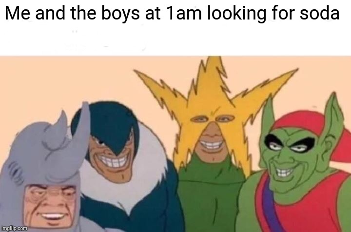 Me And The Boys Meme | Me and the boys at 1am looking for soda | image tagged in memes,me and the boys | made w/ Imgflip meme maker