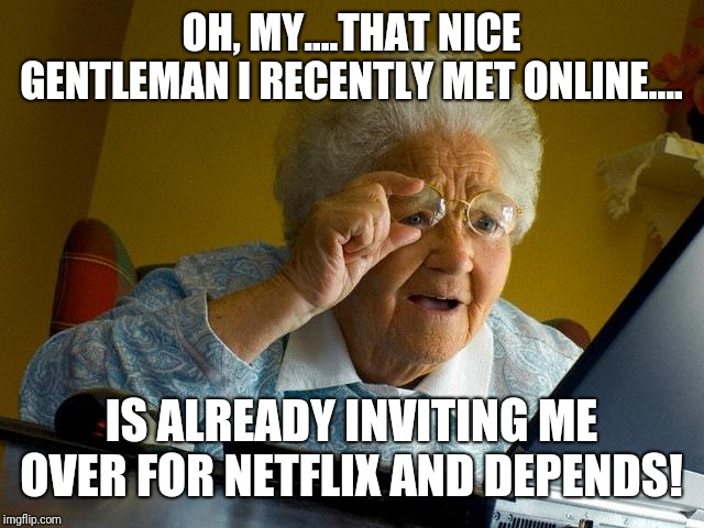 It depends.... | OH, MY....THAT NICE GENTLEMAN I RECENTLY MET ONLINE.... IS ALREADY INVITING ME OVER FOR NETFLIX AND DEPENDS! | image tagged in memes,grandma finds the internet,netflix and chill,affair,funny meme,confused old lady | made w/ Imgflip meme maker